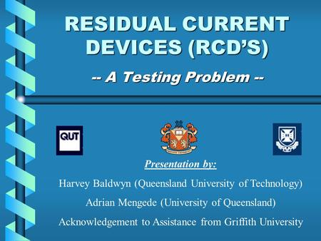 RESIDUAL CURRENT DEVICES (RCD'S) -- A Testing Problem -- Presentation by: Harvey Baldwyn (Queensland University of Technology) Adrian Mengede (University.