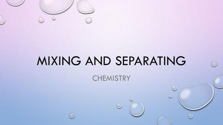 MIXING AND SEPARATING CHEMISTRY. WHAT IS A MIXTURE? COMBINATIONS OF TWO OR MORE SUBSTANCES (START A GLOSSARY)