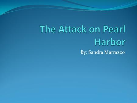 By: Sandra Marrazzo. What is the attack on Pearl Harbor? The attack on Pearl Harbor was a surprise attack, created by the Japanese, on the United States.