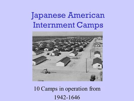 Japanese American Internment Camps 10 Camps in operation from 1942-1646.