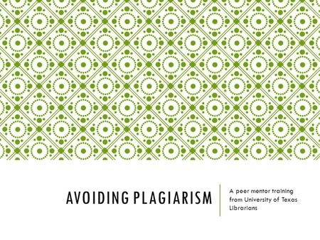 AVOIDING PLAGIARISM A peer mentor training from University of Texas Librarians.