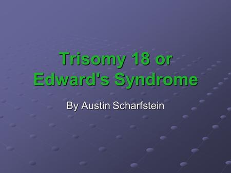 Trisomy 18 or Edward's Syndrome By Austin Scharfstein.