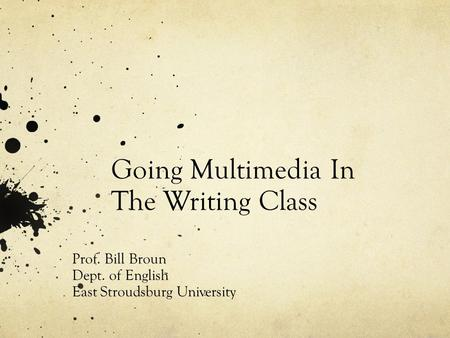 Going Multimedia In The Writing Class Prof. Bill Broun Dept. of English East Stroudsburg University.