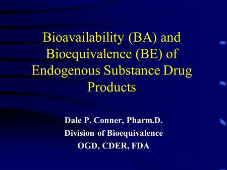 Bioavailability (BA) and Bioequivalence (BE) of Endogenous Substance Drug Products Dale P. Conner, Pharm.D. Division of Bioequivalence OGD, CDER, FDA.
