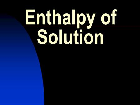 Enthalpy of Solution. HIGHER GRADE CHEMISTRY CALCULATIONS Enthalpy of Solution. The enthalpy of solution of a substance is the energy change when one.