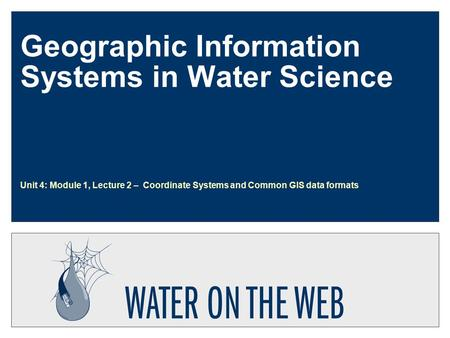 Geographic Information Systems in Water Science Unit 4: Module 1, Lecture 2 – Coordinate Systems and Common GIS data formats.