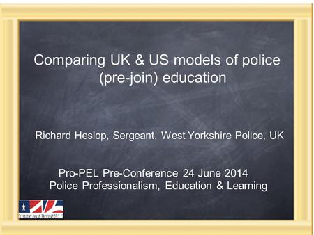 Comparing UK & US models of police (pre-join) education Richard Heslop, Sergeant, West Yorkshire Police, UK Pro-PEL Pre-Conference 24 June 2014 Police.