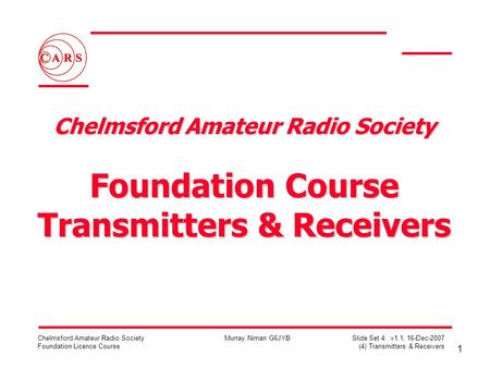 1 Chelmsford Amateur Radio Society Foundation Licence Course Murray Niman G6JYB Slide Set 4: v1.1, 16-Dec-2007 (4) Transmitters & Receivers Chelmsford.