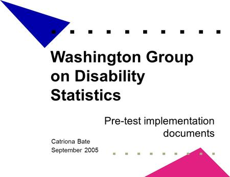 Washington Group on Disability Statistics Pre-test implementation documents Catriona Bate September 2005.