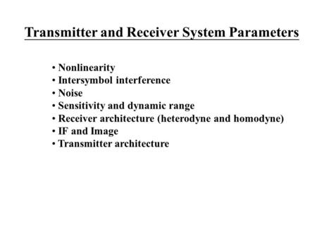 Transmitter and Receiver System Parameters Nonlinearity Intersymbol interference Noise Sensitivity and dynamic range Receiver architecture (heterodyne.