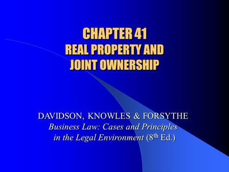 CHAPTER 41 REAL PROPERTY AND JOINT OWNERSHIP DAVIDSON, KNOWLES & FORSYTHE Business Law: Cases and Principles in the Legal Environment (8 th Ed.)