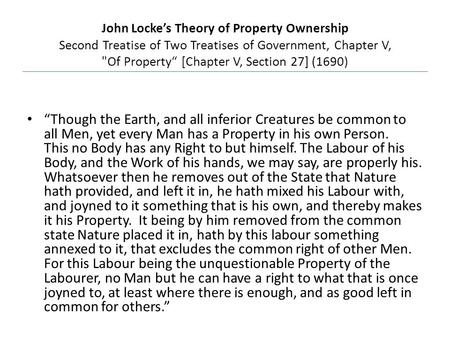 "John Locke's Theory of Property Ownership Second Treatise of Two Treatises of Government, Chapter V, Of Property"" [Chapter V, Section 27] (1690) ""Though."