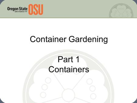 Container Gardening Part 1 Containers. Why Container Garden? Garden in almost any location Adaptive gardening Low cost/low input Easy to be successful.