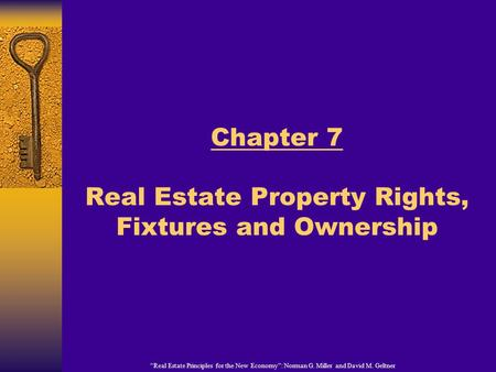 """Real Estate Principles for the New Economy"": Norman G. Miller and David M. Geltner Chapter 7 Real Estate Property Rights, Fixtures and Ownership."