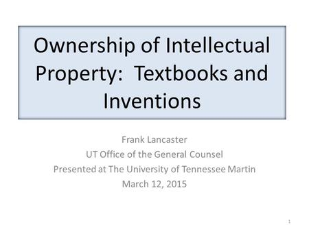 Ownership of Intellectual Property: Textbooks and Inventions Frank Lancaster UT Office of the General Counsel Presented at The University of Tennessee.