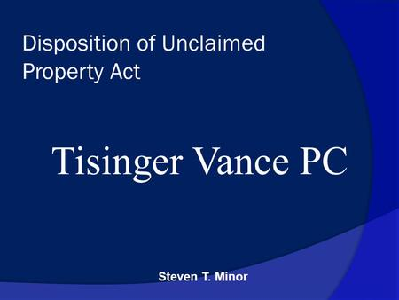 Steven T. Minor Disposition of Unclaimed Property Act Tisinger Vance PC.