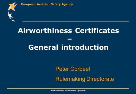 European Aviation Safety Agency Airworthiness certificates - general Airworthiness Certificates – General introduction Peter Corbeel Rulemaking Directorate.