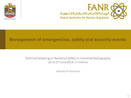 Technical Meeting on Radiation Safety in Industrial Radiography, 23 to 27 June 2014, in Vienna Abdulla Al Yammahi Management of emergencies, safety and.