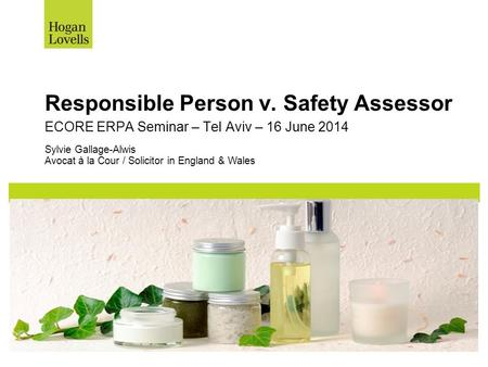 Responsible Person v. Safety Assessor Sylvie Gallage-Alwis Avocat à la Cour / Solicitor in England & Wales ECORE ERPA Seminar – Tel Aviv – 16 June 2014.