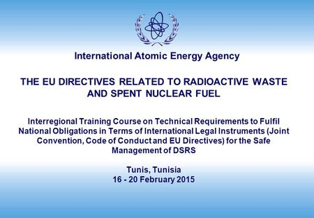 THE EU DIRECTIVES RELATED TO RADIOACTIVE WASTE AND SPENT NUCLEAR FUEL Interregional Training Course on Technical Requirements to Fulfil National Obligations.