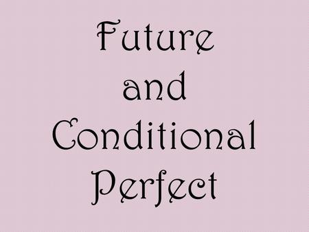 Future and Conditional Perfect. The FUTURE PERFECT TENSE is the past of the future, in a manner of speaking. It shows something that will be complete.