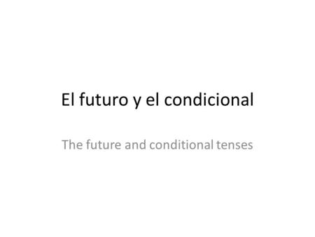 El futuro y el condicional The future and conditional tenses.