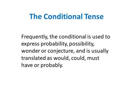 The Conditional Tense Frequently, the conditional is used to express probability, possibility, wonder or conjecture, and is usually translated as would,