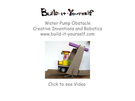 Water Pump Obstacle Creative Inventions and Robotics www.build-it-yourself.com Click to see Video.