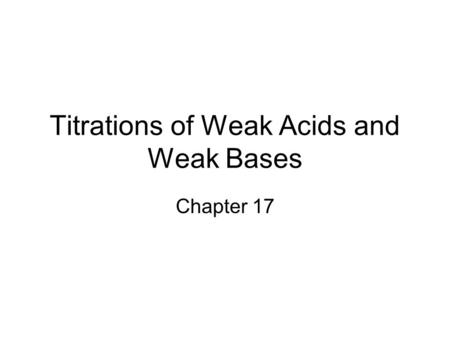Titrations of Weak Acids and Weak Bases Chapter 17.