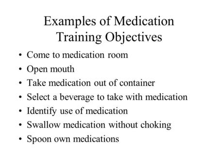 Examples of Medication Training Objectives Come to medication room Open mouth Take medication out of container Select a beverage to take with medication.