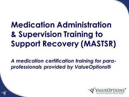 Medication Administration & Supervision Training to Support Recovery (MASTSR) A medication certification training for para- professionals provided by ValueOptions®