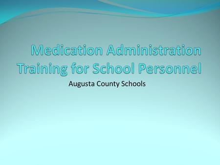Augusta County Schools. Purpose and Objectives Purpose: To teach school personnel basic knowledge for safe accurate medication administration at school.