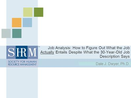Job Analysis: How to Figure Out What the Job Actually Entails Despite What the 30-Year-Old Job Description Says Dale J. Dwyer, Ph.D.