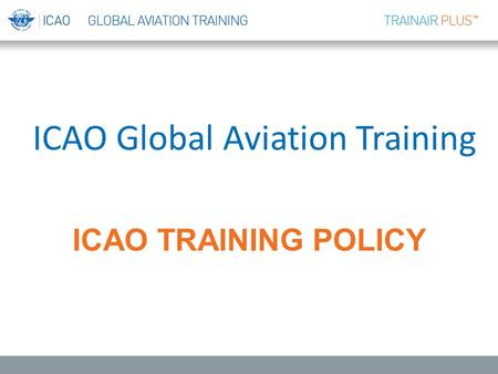 ICAO TRAINING POLICY ICAO Global Aviation Training.