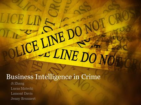 Business Intelligence in Crime Ji Zhang Lucas Matecki Lamont Davis Jenny Brunnert.