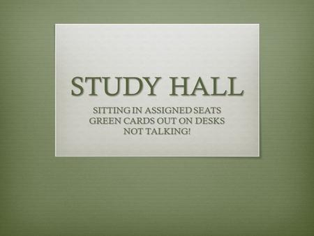 STUDY HALL SITTING IN ASSIGNED SEATS GREEN CARDS OUT ON DESKS NOT TALKING!