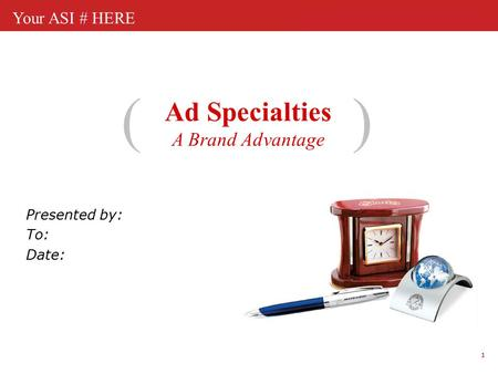 1 Your ASI # HERE Ad Specialties A Brand Advantage () Presented by: To: Date: