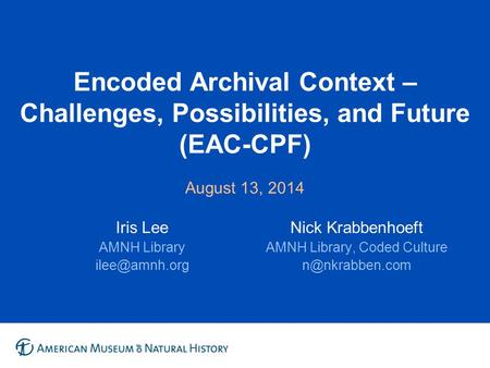 Encoded Archival Context – Challenges, Possibilities, and Future (EAC-CPF) August 13, 2014 Iris Lee AMNH Library Nick Krabbenhoeft AMNH Library,