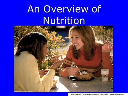 An Overview of Nutrition Copyright 2005 Wadsworth Group, a division of Thomson Learning.