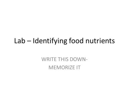 Lab – Identifying food nutrients WRITE THIS DOWN- MEMORIZE IT.