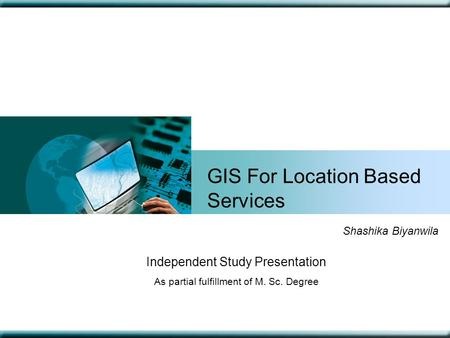 GIS For Location Based Services Shashika Biyanwila Independent Study Presentation As partial fulfillment of M. Sc. Degree.