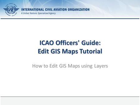1 August 2015Page 1 ICAO Officers' Guide: Edit GIS Maps Tutorial How to Edit GIS Maps using Layers.