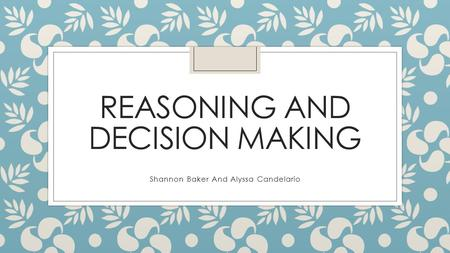 REASONING AND DECISION MAKING Shannon Baker And Alyssa Candelario.