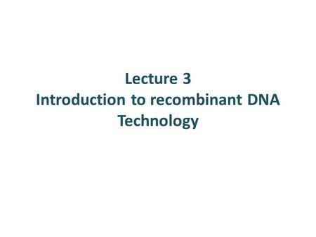 Lecture 3 Introduction to recombinant DNA Technology