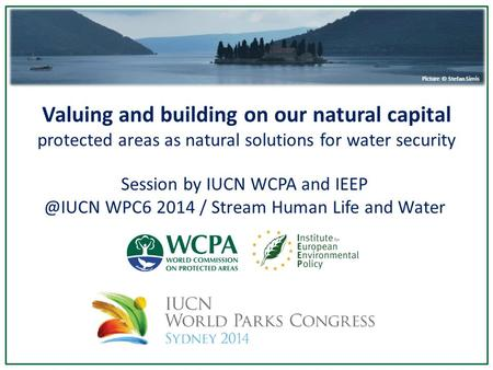 Valuing and building on our natural capital protected areas as natural solutions for water security Picture © Stefan Simis Session by IUCN WCPA and IEEP.