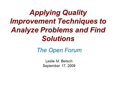 Applying Quality Improvement Techniques to Analyze Problems and Find Solutions The Open Forum Leslie M. Beitsch September 17, 2009.