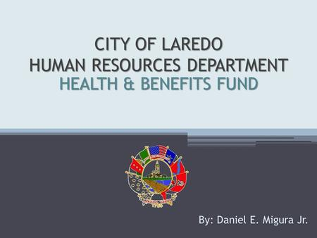CITY OF LAREDO HUMAN RESOURCES DEPARTMENT By: Daniel E. Migura Jr. HEALTH & BENEFITS FUND.