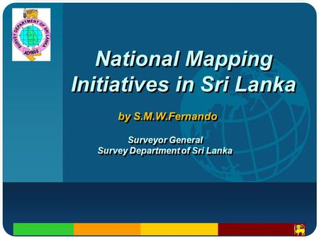 Company LOGO National Mapping Initiatives in Sri Lanka by S.M.W.Fernando Surveyor General Survey Department of Sri Lanka Surveyor General Survey Department.