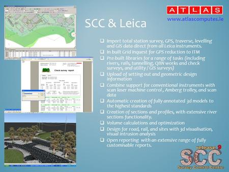 SCC & Leica  Import total station survey, GPS, traverse, levelling and GIS data direct from all Leica instruments.  In built Grid Inquest for GPS reduction.