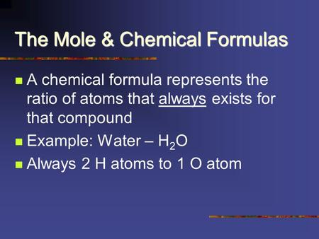 The Mole & Chemical Formulas A chemical formula represents the ratio of atoms that always exists for that compound Example: Water – H 2 O Always 2 H atoms.